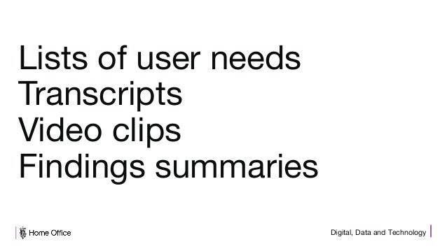 Digital, Data and Technology Lists of user needs Transcripts Video clips Findings summaries