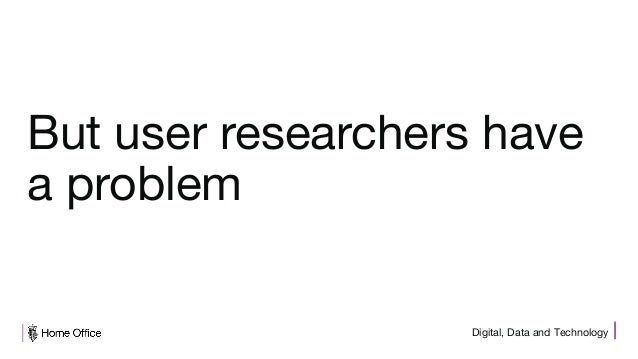 Digital, Data and Technology But user researchers have a problem