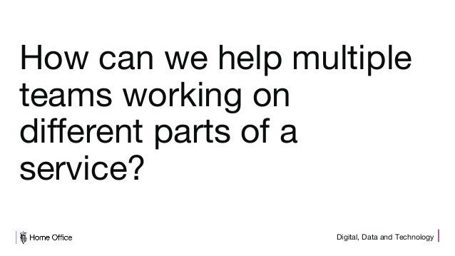 Digital, Data and Technology How can we help multiple teams working on different parts of a service?