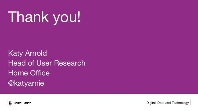 Digital, Data and Technology Thank you! Katy Arnold Head of User Research Home Office @katyarnie