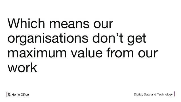 Digital, Data and Technology Which means our organisations don't get maximum value from our work
