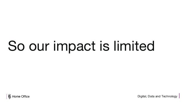 Digital, Data and Technology So our impact is limited