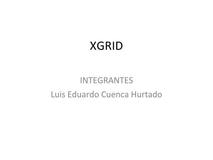 XGRID INTEGRANTES Luis Eduardo Cuenca Hurtado