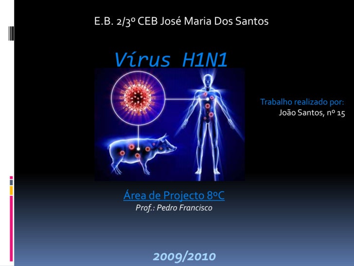 E.B. 2/3º CEB José Maria Dos Santos<br />Vírus H1N1<br />Trabalho realizado por:<br />João Santos, nº 15<br />Área de Proj...