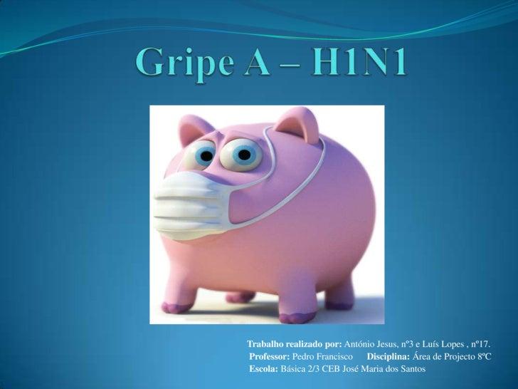Gripe A – H1N1<br />Trabalho realizado por: António Jesus, nº3 e Luís Lopes , nº17.<br />Professor: Pedro Francisco      D...