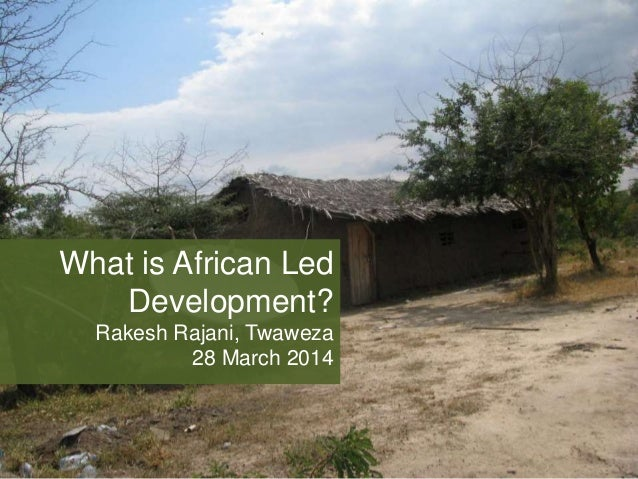 What is African Led Development? Rakesh Rajani, Twaweza 28 March 2014