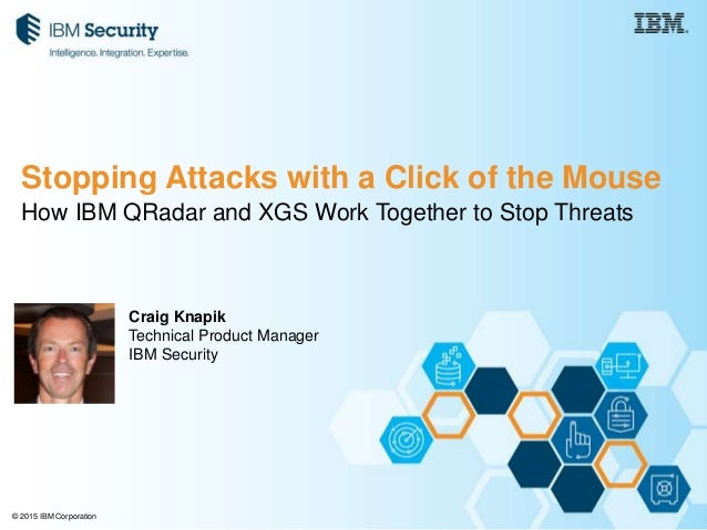 © 2015 IBM Corporation How IBM QRadar and XGS Work Together to Stop Threats Craig Knapik Technical Product Manager IBM Sec...