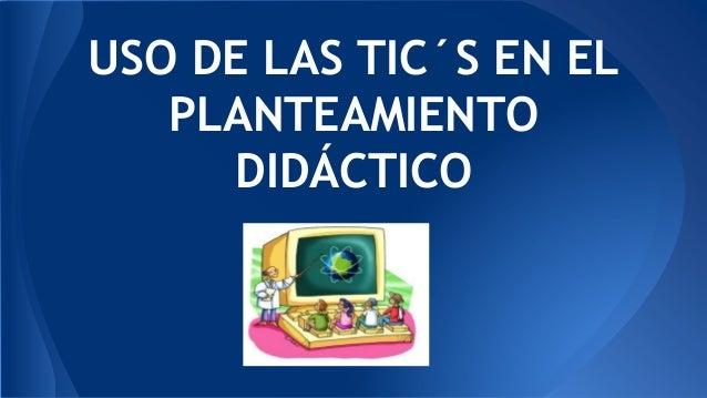 USO DE LAS TIC´S EN EL PLANTEAMIENTO DIDÁCTICO