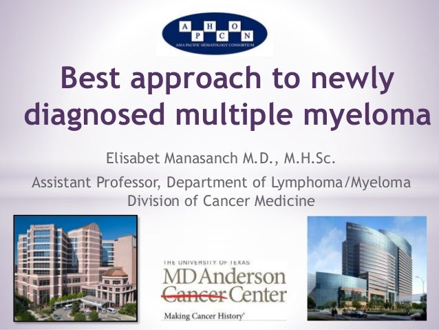 Best approach to newly  diagnosed multiple myeloma  Elisabet Manasanch M.D., M.H.Sc.  Assistant Professor, Department of L...