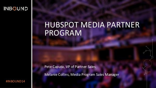 #INBOUND14  HUBSPOT  MEDIA  PARTNER  PROGRAM  Pete  Caputa,  VP  of  Partner  Sales  Melanie  Collins,  Media  Program  Sa...