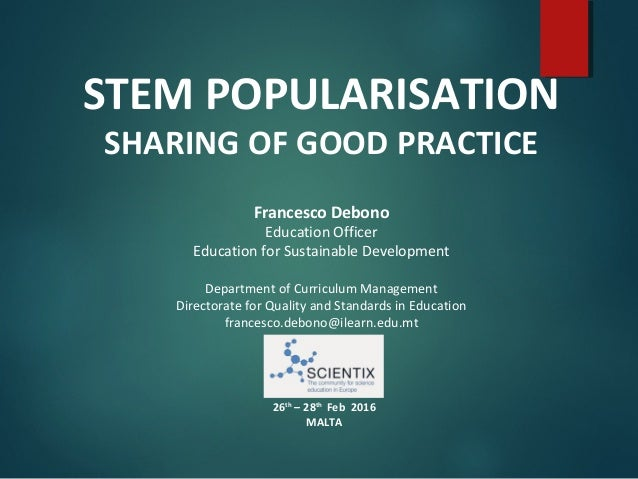 STEM POPULARISATION SHARING OF GOOD PRACTICE Francesco Debono Education Officer Education for Sustainable Development Depa...