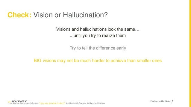 Proprietary and Confidential Check: Vision or Hallucination? Visions and hallucinations look the same… ...until you try to...