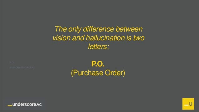 Proprietary and Confidential The only difference between vision and hallucination is two letters: P.O. (Purchase Order) P....