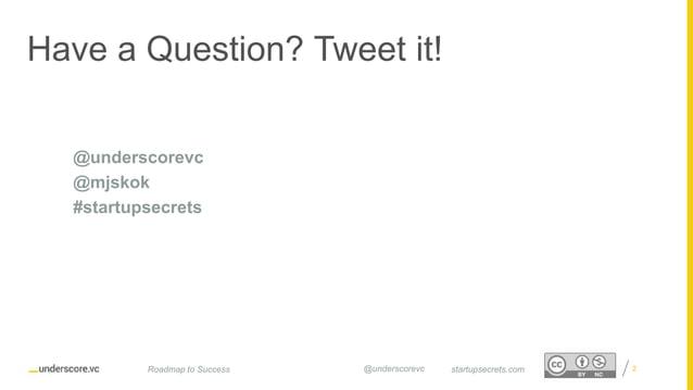 Proprietary and Confidential Have a Question? Tweet it! 2startupsecrets.comRoadmap to Success @underscorevc @underscorevc ...