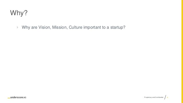 Proprietary and Confidential Why?  Why are Vision, Mission, Culture important to a startup? 4