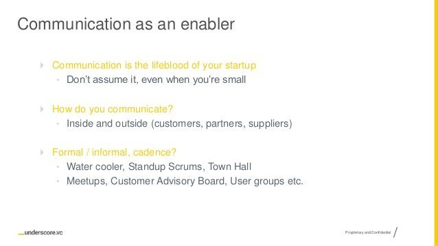 Proprietary and Confidential Communication as an enabler  Communication is the lifeblood of your startup • Don't assume i...