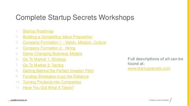 Proprietary and Confidential Complete Startup Secrets Workshops 1. Startup Roadmap 2. Building a Compelling Value Proposit...