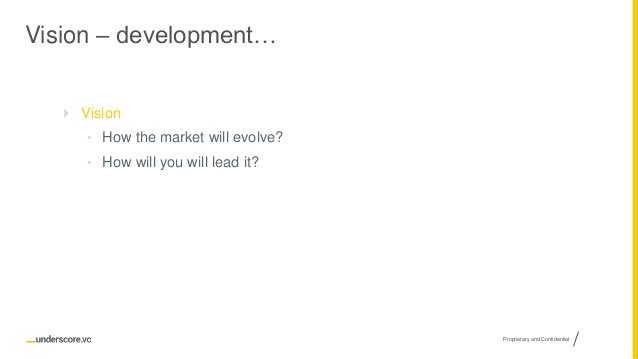 Proprietary and Confidential Vision – development…  Vision • How the market will evolve? • How will you will lead it?