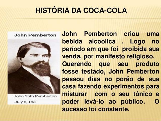CRIAÇÃO John Pemberton criou uma bebida alcoólica . Logo no período em que foi proibida sua venda, por manifesto religioso...