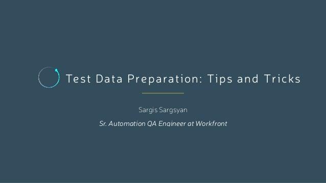 Test Data Preparation: Tips and Tricks Sargis Sargsyan Sr. Automation QA Engineer at Workfront