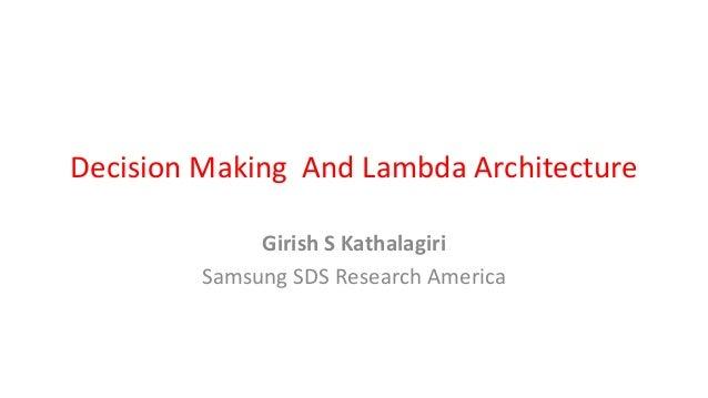 Decision Making And Lambda Architecture Girish S Kathalagiri Samsung SDS Research America