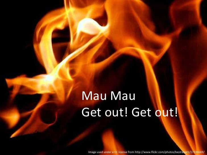 Mau Mau<br />Get out! Get out!<br />Image used under a CC license from http://www.flickr.com/photos/bestrated1/17336669/<b...