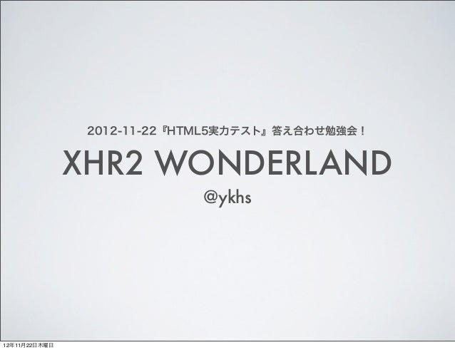 2012-11-22『HTML5実力テスト』答え合わせ勉強会!               XHR2 WONDERLAND                            @ykhs12年11月22日木曜日