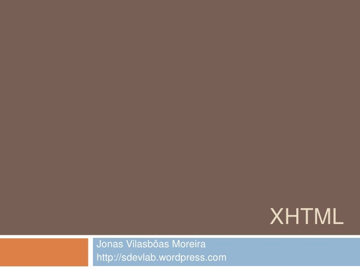 XHTML<br />Jonas Vilasbôas Moreira<br />http://sdevlab.wordpress.com<br />