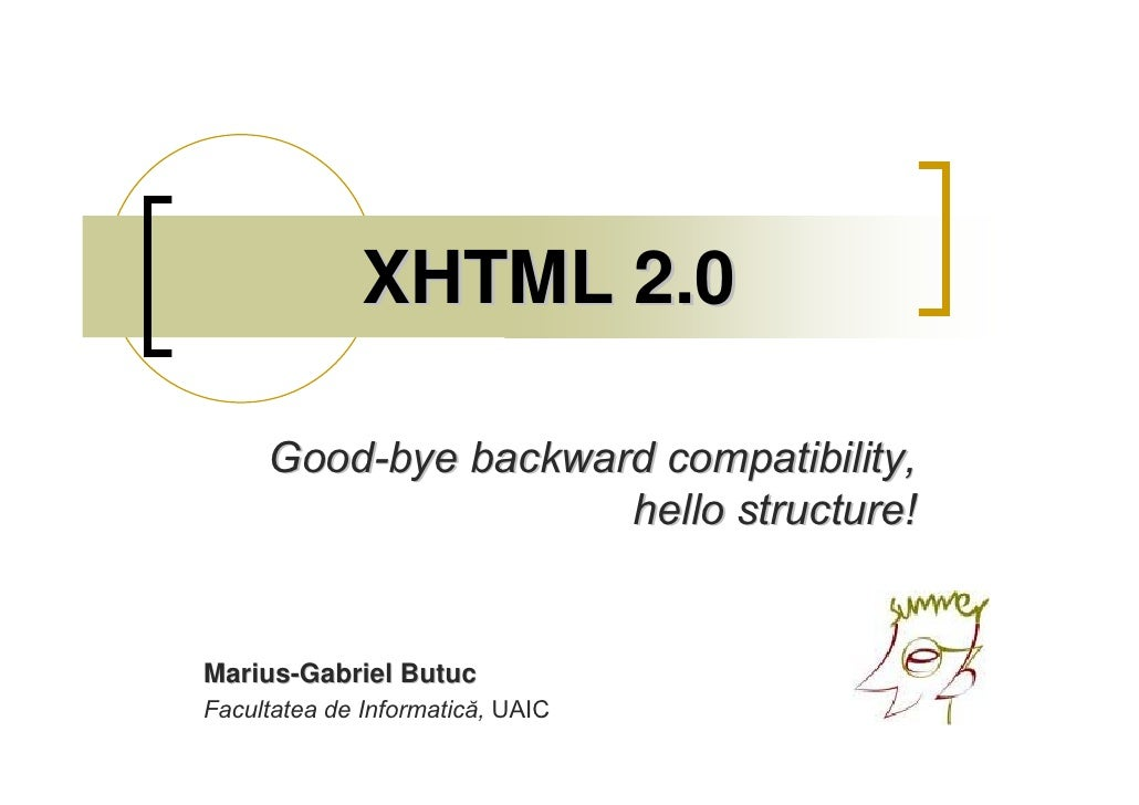 XHTML 2.0       Good-bye backward compatibility,                      hello structure!   Marius-Gabriel Butuc Facultatea d...