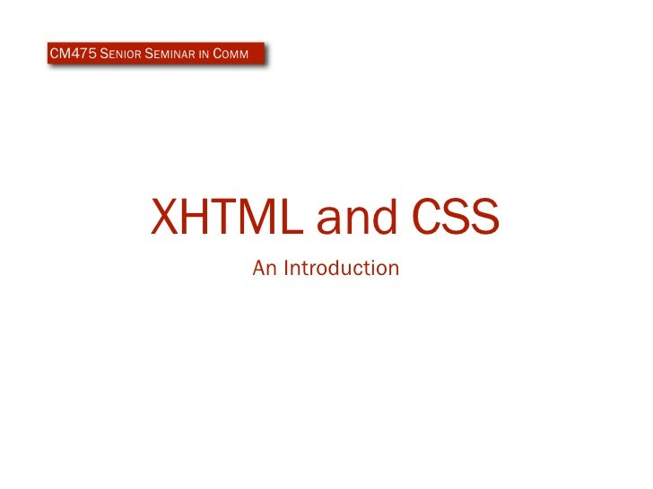 CM475 SENIOR SEMINAR IN COMM                   XHTML and CSS                                An Introduction