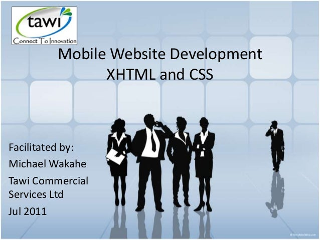 Mobile Website Development XHTML and CSS Facilitated by: Michael Wakahe Tawi Commercial Services Ltd Jul 2011