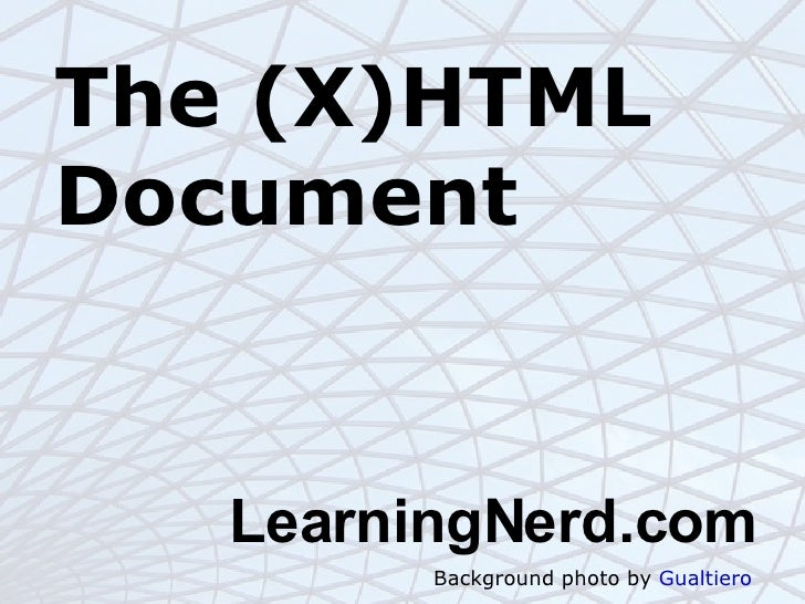 The (X)HTML Document <ul><ul><li>LearningNerd.com </li></ul></ul>Background photo by  Gualtiero