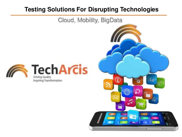 Testing Solutions For Disrupting Technologies Cloud, Mobility, BigData