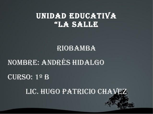 """UNIDAD EDUCATIVA """"LA SALLE RIOBAMBA NOMBRE: ANDRéS HIDALgO CURSO: 1º B LIC. HUgO PATRICIO CHAVEz"""