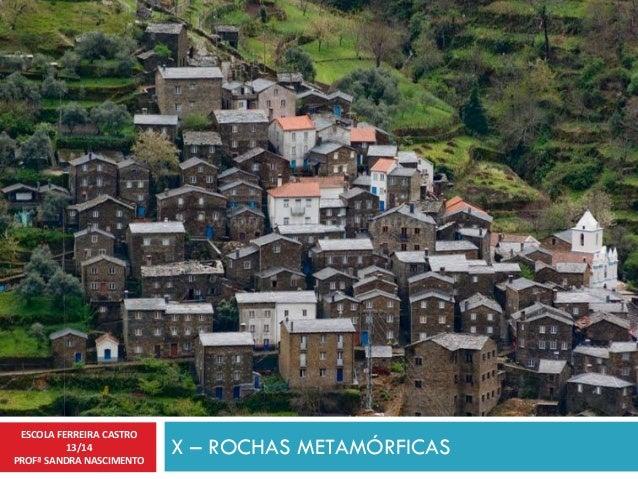 X – ROCHAS METAMÓRFICAS ESCOLA FERREIRA CASTRO 13/14 PROFª SANDRA NASCIMENTO