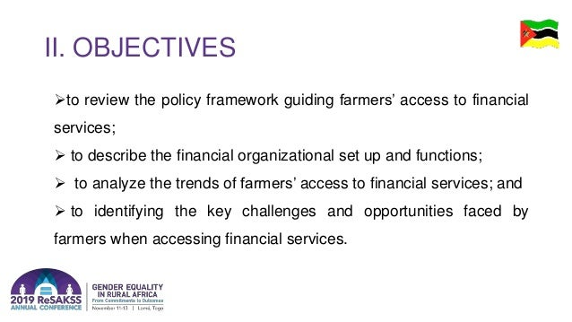 II. OBJECTIVES to review the policy framework guiding farmers' access to financial services;  to describe the financial ...