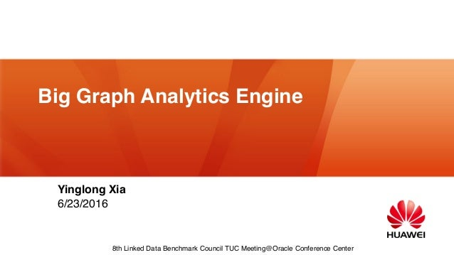 Big Graph Analytics Engine Yinglong Xia 6/23/2016 8th Linked Data Benchmark Council TUC Meeting@Oracle Conference Center