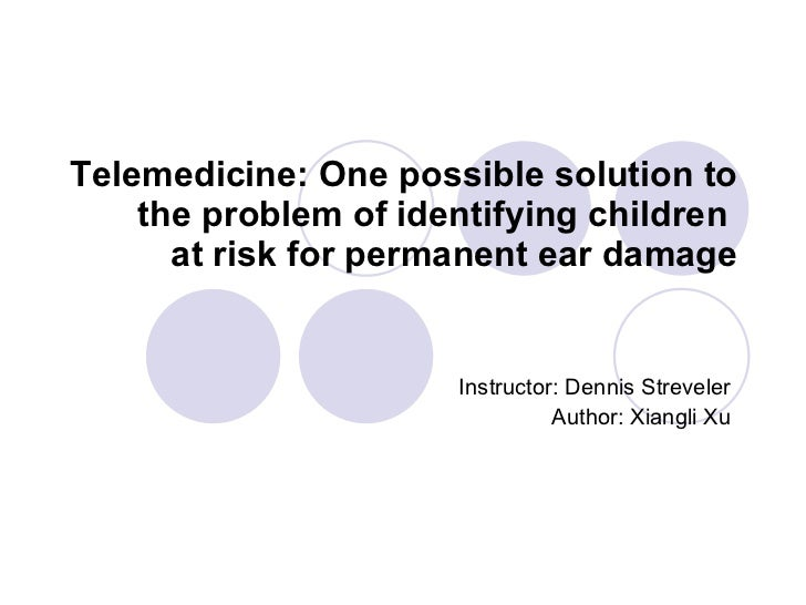 Telemedicine: One possible solution to the problem of identifying children  at risk for permanent ear damage Instructor: D...