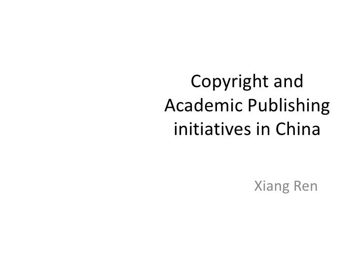 Copyright and Academic Publishing initiatives in China  <br />Xiang Ren <br />