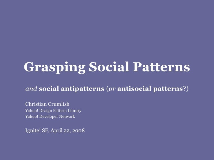 Grasping Social Patterns and  social antipatterns  ( or   antisocial patterns ?) Christian Crumlish Yahoo! Design Pattern ...