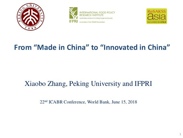 "From ""Made in China"" to ""Innovated in China"" Xiaobo Zhang, Peking University and IFPRI 22nd ICABR Conference, World Bank, ..."