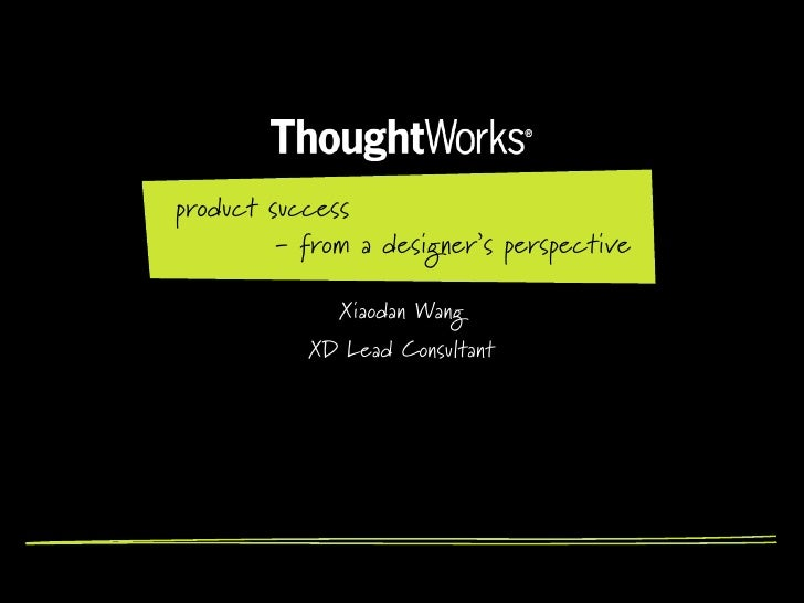 product success         - from a designer's perspective              Xiaodan Wang           XD Lead Consultant