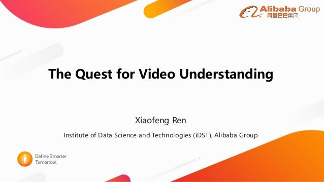 The Quest for Video Understanding Xiaofeng Ren Institute of Data Science and Technologies (iDST), Alibaba Group