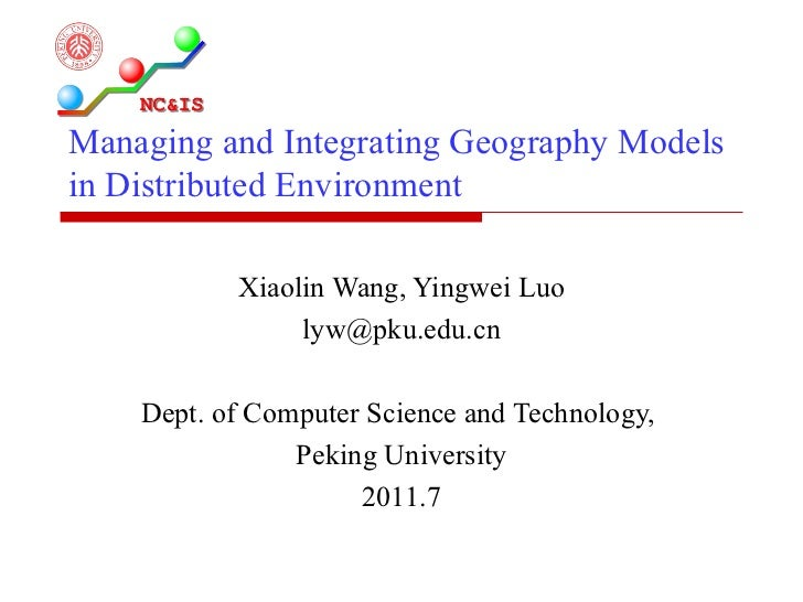 Managing and Integrating Geography Models in Distributed Environment Xiaolin Wang, Yingwei Luo [email_address] Dept. of Co...