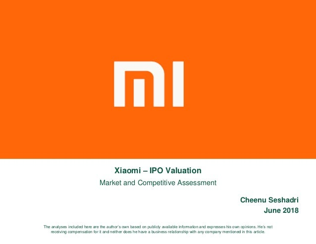 Xiaomi – IPO Valuation Market and Competitive Assessment Cheenu Seshadri June 2018 The analyses included here are the auth...