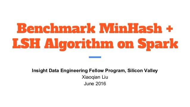 Benchmark MinHash + LSH Algorithm on Spark Insight Data Engineering Fellow Program, Silicon Valley Xiaoqian Liu June 2016