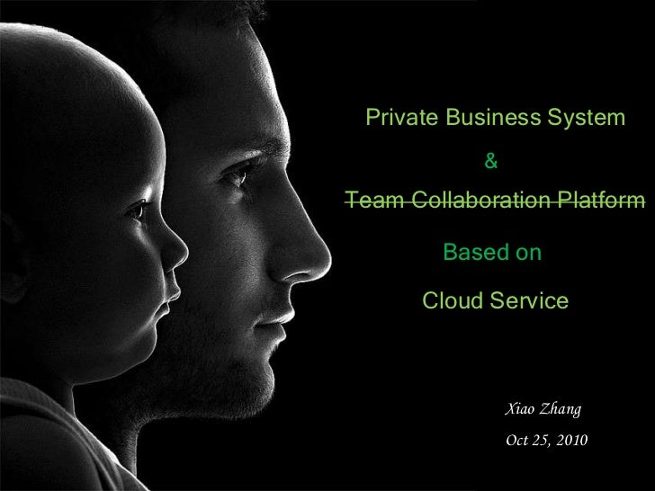 Private Business System<br />&<br />Team Collaboration Platform<br />Based on <br />Cloud Service<br />Xiao Zhang<br />Oct...