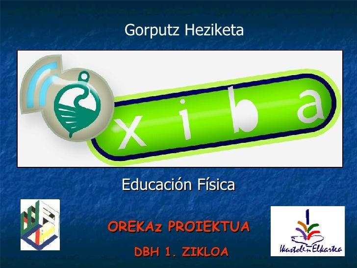 Educación Física Gorputz Heziketa OREKAz PROIEKTUA   DBH 1. ZIKLOA