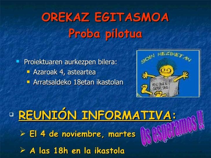 OREKAZ EGITASMOA Proba pilotua <ul><li>Proiektuaren aurkezpen bilera:  </li></ul><ul><ul><li>Azaroak 4, asteartea </li></u...
