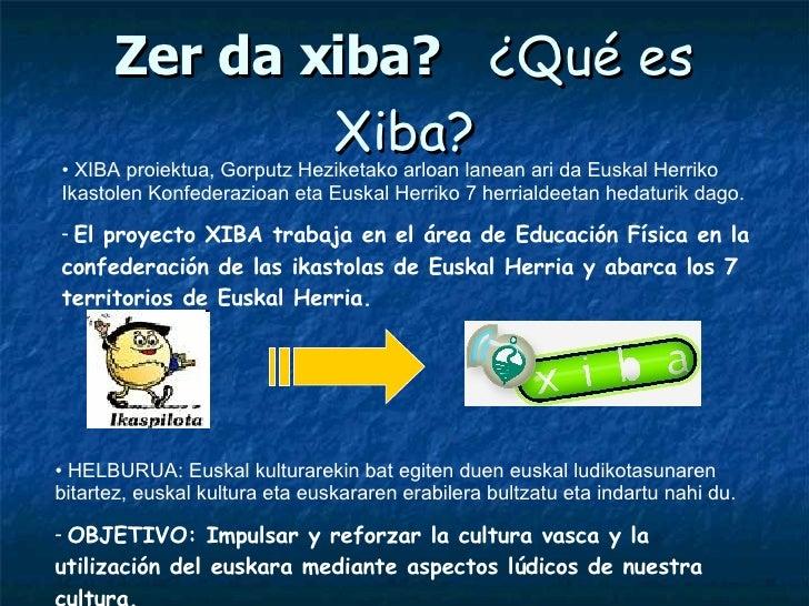 Zer da xiba?   ¿Qué es Xiba? <ul><li>XIBA proiektua, Gorputz Heziketako arloan lanean ari da Euskal Herriko Ikastolen Konf...